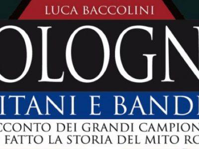Dal 15 ottobre il nuovo libro di Luca Baccolini 'Bologna. Capitani e bandiere'